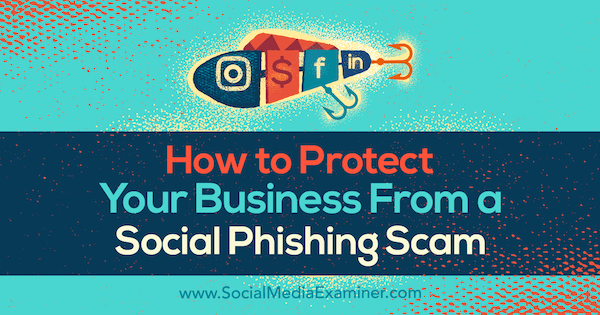 How to Protect Your Business From a Social Phishing Scam by Ben Beck on Social Media Examiner.