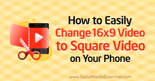How to Easily Change 16x9 Video to Square Video on Your Phone by Serena Ryan on Social Media Examiner.