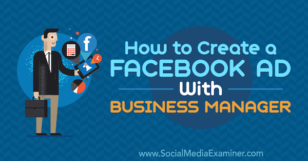 How to Create a Facebook Ad With Business Manager by Tristan Adkins on Social Media Examiner.