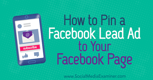 How to Pin a Facebook Lead Ad to Your Facebook Page by Meg Brunson on Social Media Examiner.