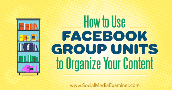 How to Use Facebook Group Units to Organize Your Content by Meg Brunson on Social Media Examiner.
