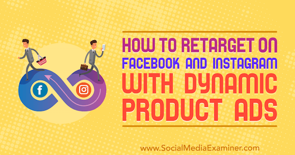 How to Retarget on Facebook and Instagram With Dynamic Product Ads by Jordan Bucknell on Social Media Examiner.