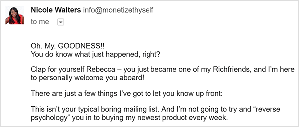 The First email from Nicole Walters' email list says Oh My. Goodness!! You do know what just happened, right? Clap for yourself Rebecca. You just became on of my Richfriends, and I'm here to personally welcome you aboard! There are just a few things I've got to let you know up front. This isn't your typical boring email list. And I'm not going to try and reverse psychology you in to buying my newest product every week.