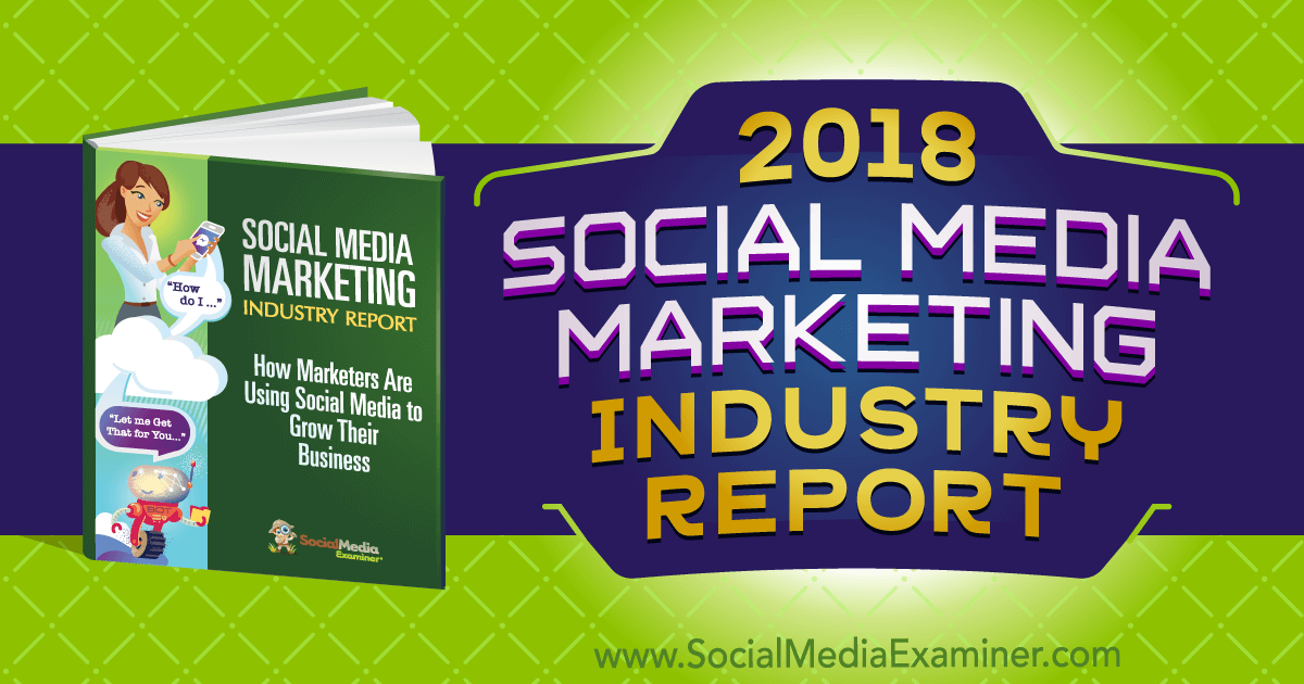 2018 Social Media Marketing Industry Report on Social Media Examiner.