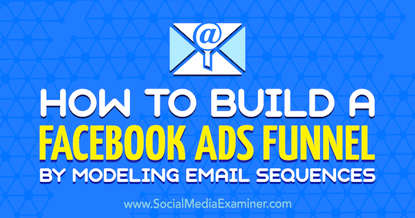 How to Build a Facebook Ads Funnel by Modeling Email Sequences by Tammy Cannon on Social Media Examiner.