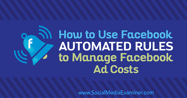 How to Use Facebook Automated Rules to Manage Facebook Ad Costs by Abhishek Suneri on Social Media Examiner.