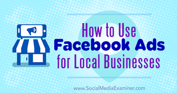 How to Use Facebook Ads for Local Businesses by Tristan Adkins on Social Media Examiner.