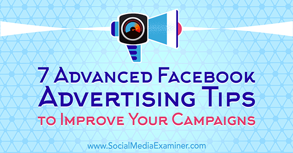 7 Advanced Facebook Advertising Tips to Improve Your Campaigns by Charlie Lawrance on Social Media Examiner.