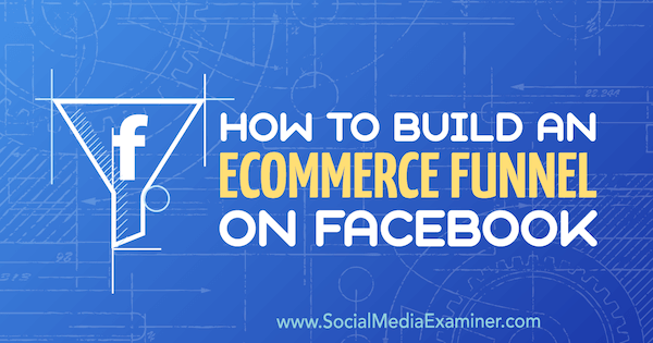 How to Build an eCommerce Funnel on Facebook by Jordan Bucknell on Social Media Examiner.