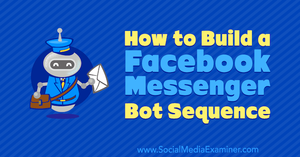 How to Build a Facebook Messenger Bot Sequence by Dana Tran on Social Media Examiner.