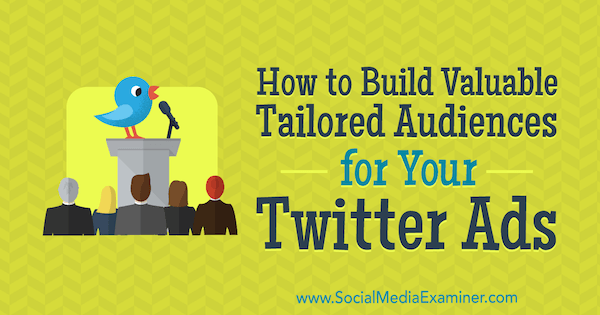 How to Build Valuable Tailored Audiences for Your Twitter Ads by Alexandra Tachalova on Social Media Examiner.