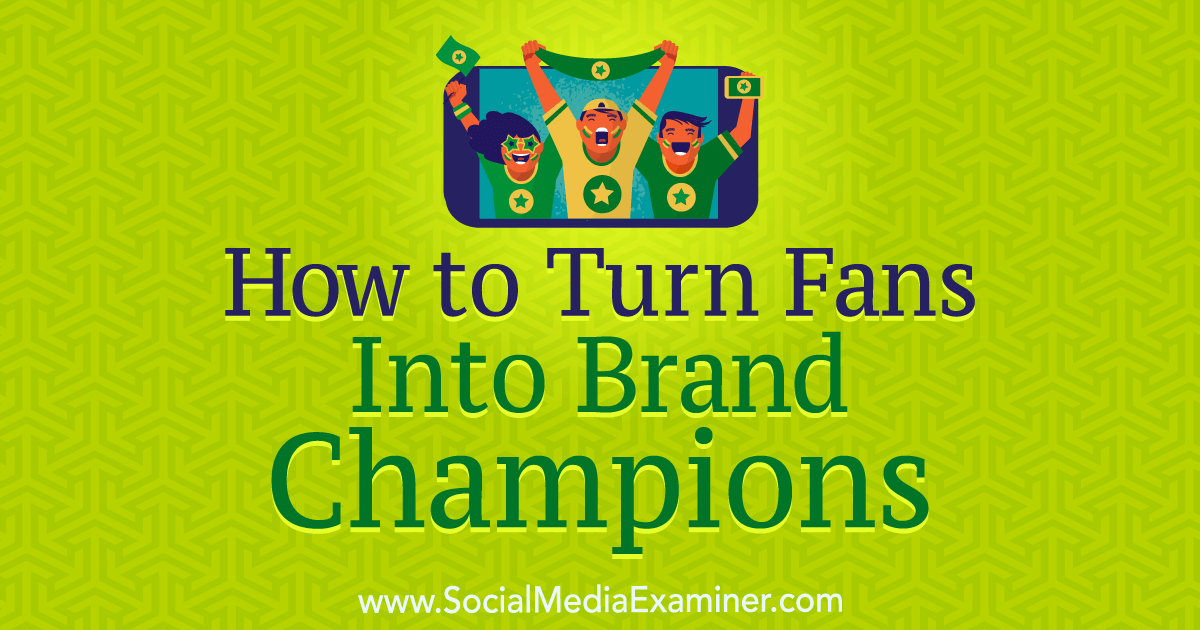 How to Turn Fans Into Brand Champions