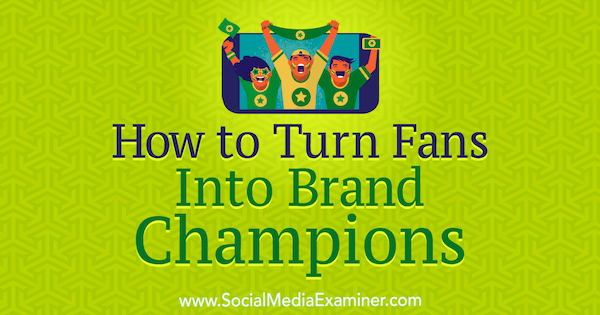 How to Turn Fans Into Brand Champions by Anne Ackroyd on Social Media Examiner.