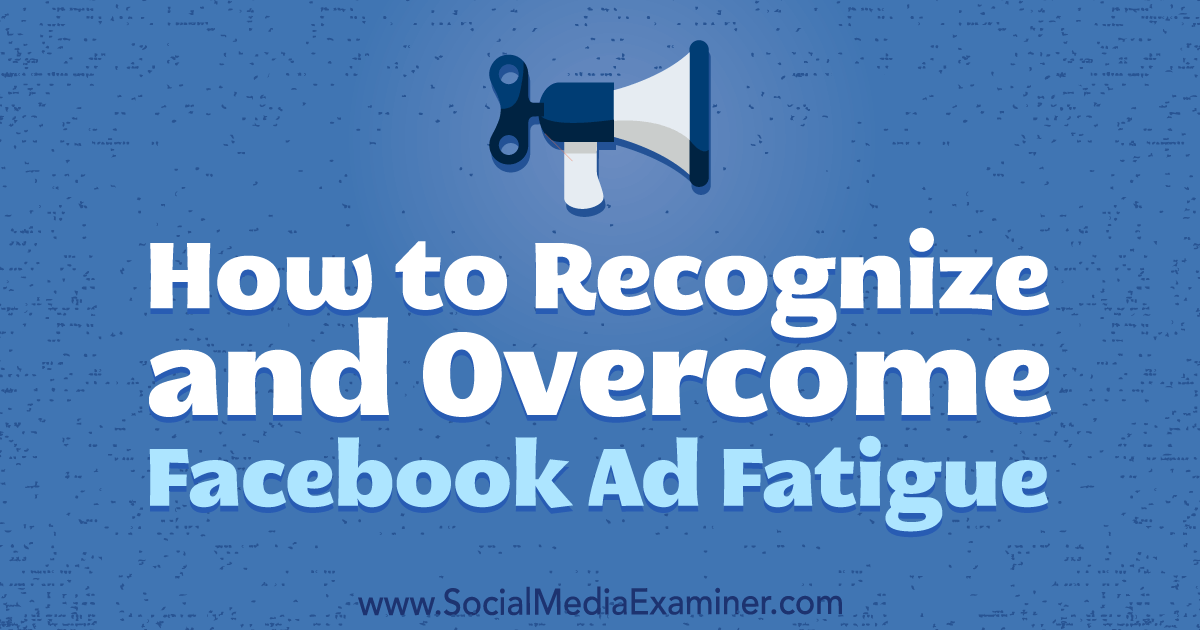 How to Recognize and Overcome Facebook Ad Fatigue : Social Media Examiner