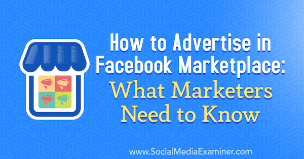How to Advertise in Facebook Marketplace: What Marketers Need to Know by Ben Heath on Social Media Examiner.