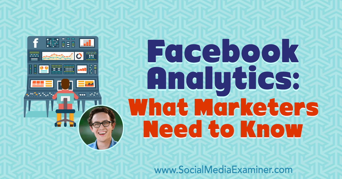 Facebook Analytics: What Marketers Need to Know : Social Media Examiner