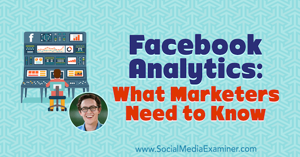 Facebook Analytics: What Marketers Need to Know featuring insights from Andrew Foxwell on the Social Media Marketing Podcast.
