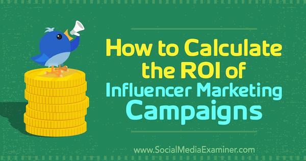 How to Calculate the ROI of Influencer Marketing Campaigns by Kristen Matthews on Social Media Examiner.