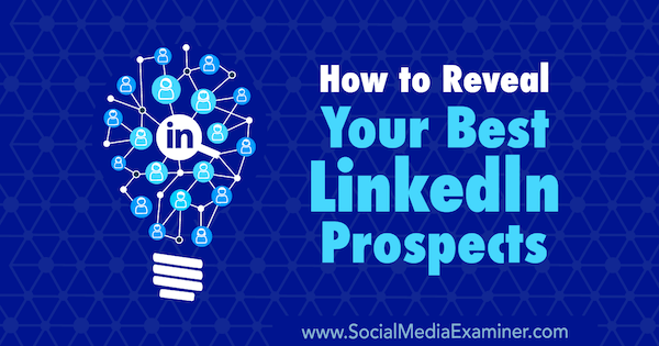 How to Reveal Your Best LinkedIn Prospects by Josh Turner on Social Media Examiner.