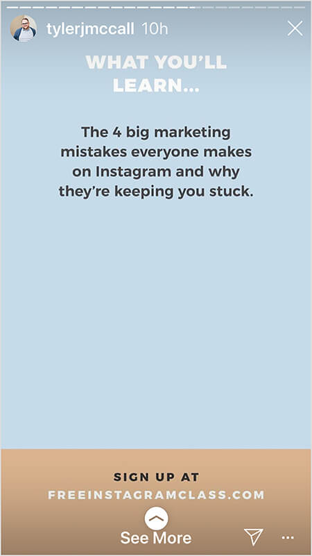 "Tyler J. McCall posts an image in the middle of an Instagram story that promotes his free class. The image is one of several that offers details about what people will learn in the class. On a light blue background, white text says ""What You'll Learn . . . The 4 big marketing mistakes everyone makes on Instagram and why they're keeping you stuck."" In the bottom fourth of the image, on a tan background, black text says ""Sign up at"" and the URL freeinstagramclass.com appears in white text. A See More directive indicates viewers can swipe up."