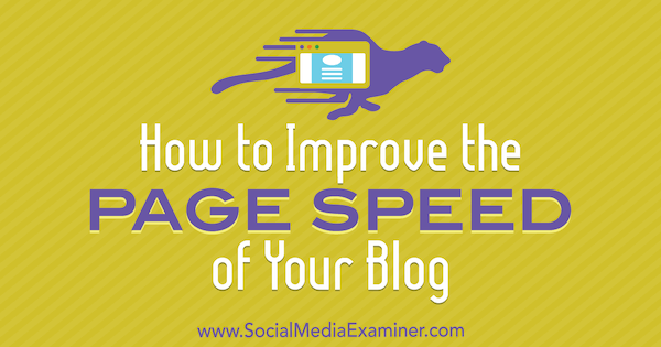 How to Improve the Page Speed of Your Blog by Aleh Barysevich on Social Media Examiner.