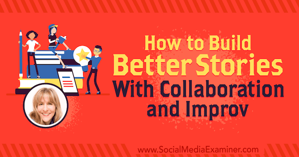 How to Build Better Stories With Collaboration and Improv featuring insights from Kathy Klotz-Guest on the Social Media Marketing Podcast.