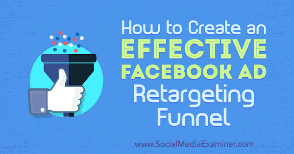 How to Create an Effective Facebook Ad Retargeting Funnel by Ben Heath on Social Media Examiner.