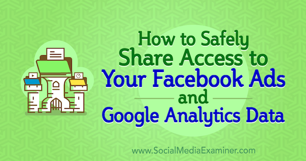 How to Safely Share Account Access to Your Facebook Ads and Google Analytics Data by Anne Popolizio on Social Media Examiner.