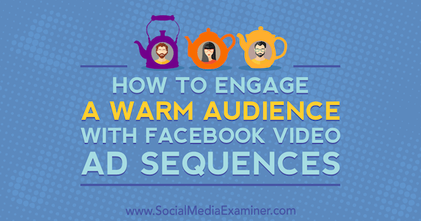 How to Engage a Warm Audience With Facebook Video Ad Sequences by Serena Ryan on Social Media Examiner.