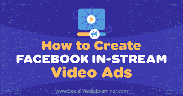 How to Create Facebook In-Stream Video Ads by Matt Pyke on Social Media Examiner.