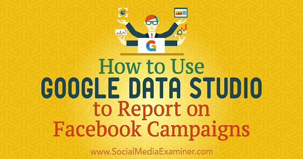 How to Use Google Data Studio to Report on Facebook Campaigns by Chris Palamidis on Social Media Examiner.