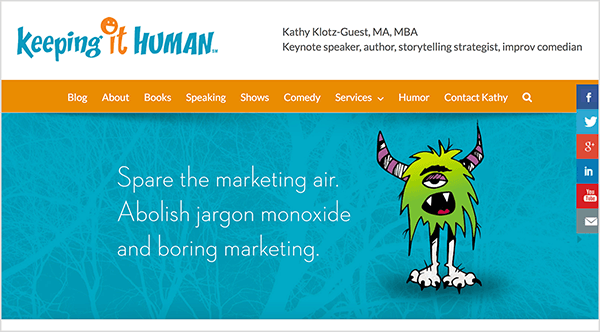 "This image is a screenshot of the Keeping It Human website. The header has a white background. On the left is the logo, which is the business name. The first word, keeping, appears in turquoise blue. The next word, it, is orange, and the I is dotted with a smiley face. The next word, human, is turquoise. On the right are details about the business owner: ""Kathy Klotz-Guest, MA, MBA Keynote speaker, author, storytelling strategist, improv comedian"". Navigation options appear in white text on an orange background. The options are Blog, About, Books, Speaking, Shows, Comedy, Services, Humor, Contact Kathy, and a search icon. Below the navigation options is a slider image with a turquoise background and a green shaggy monster with purple striped horns, thin legs, and big white feet with claws. The monster has one droopy eye, and its open mouth reveals two fangs and a red tongue. To the left of the monster is the following text: ""Spare the marketing air. Abolish jargon monoxide and boring marketing."""