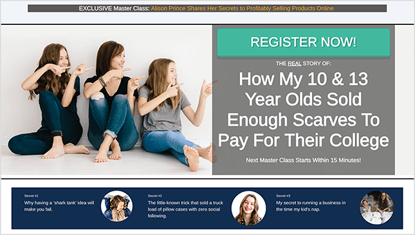 """A screenshot of the main page for the 0-100K course has a gray banner that runs across the top. In the banner, white text says """"EXCLUSIVE Master Class:"""" and orange text says """"Alison Prince Shares Her Secrets to Profitability Selling Products Online."""" Below the banner, on the left, is a photo of Alison sitting between her two daughters. They're all looking to the right and using both hands to point to the right. On the right side of the image is a large blue-green box with the white text """"REGISTER NOW!"""" Below the blue-green box is additional white text on a gray background that says """"The Real Story of How My 10 & 13 Year Olds Sold Enough Scarves To Pay For Their College"""" and then the line """"Next Master Class Starts Within 15 Minutes!"""" Below this text is a dark blue box that spans the width of the page. This box lists three secrets, and beside each secret is a circular image of a woman. The text in the dark blue box is too small to be legible in this screenshot. Mary Kathryn Johnson created a Messenger bot funnel that helps Alison Prince sell this course."""