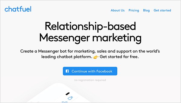 """The Chatfuel home page shows the company name in blue text in the upper left. In the upper right, the following navigation options also appear in blue text: About Us, Pricing, Blog, and Get started. In the top center of the web page, a large heading says """"Relationship-based Messenger marketing"""" in black text. Below the heading, also in black text, are two sentences: """"Create a Messenger bot for marketing, sales and support on the world's leading chatbot platform. Get started for free."""" Below this text is a blue button that says """"Continue with Facebook"""". Mary Kathryn Johnson notes that Chatfuel is a app you can use to create a Messenger bot."""