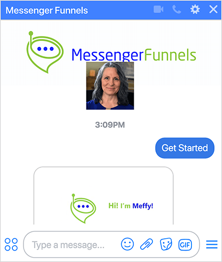 """Messenger Funnels bot has a photo of the Messenger Funnels logo, which is a green, funnel-shaped conversation bubble with a small antenna and three dark blue dots in the opening of the funnel. A headshot of Mary Kathryn Johnson, Founder and CEO, appears below the Messenger Funnels image and reflects the Facebook page profile photo. The user has selected the Get Started option to subscribe to the bot. The bot responds with an image that shows the logo and the text """"Hi! I'm Meffy!"""""""