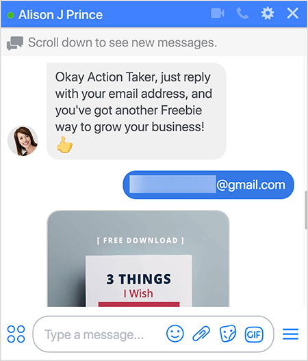 """Alison J Prince bot says """"Okay Action Taker, just reply with your email address, and you've got another Freebie way to grow your business! """". The bot user responds with a Gmail address that is blurred out. The bot replies with an image of the free download, the bottom of which is cut off in this screen capture. In the image, a white piece of paper floats above a gray background. The visible text in the image says """"[Free Download]"""" and then """"3 Things I Wish"""". Mary Kathryn Johnson created this Messenger bot funnel with two lead magnets to provide more value to the user."""