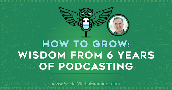 How to Grow: Wisdom From 6 Years of Podcasting featuring insights from Michael Stelzner on the Social Media Marketing Podcast.