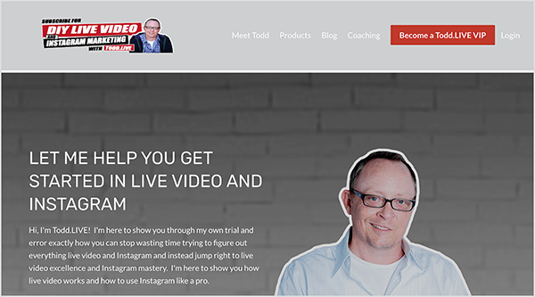 "This is a screenshot of Todd Begin's website. In the upper left is Todd's logo, which says DIY LIVE VIDEO & INSTAGRAM MARKETING WITH Todd.LIVE. Next to this text is a headshot of Todd in a purple button-down shirt and black hooded sweatshirt. To the right of the logo are the following navigation options: Meet Todd, Products, Blog, Coaching. Then a red button labeled ""Become a Todd.LIVE VIP"" appears. To the right of the button, a Login option appears. Below the header and navigation is a headshot of Todd outlined in white against a gray painted brick wall. Todd is wearing glasses and a light blue button-down shirt open at the collar with a white t-shirt underneath. He's smiling and wearing glasses with black frames. To the left of this image is the following text: ""Let Me Help You Get Started In Live Video And Instagram"" and ""Hi, I'm Todd.LIVE! I'm here to show you through my own trial and error exactly how you can stop wasting time trying to figure out everything live video and Instagram and instead jump right to live video excellence and Instagram mastery. I'm here to show you how live video works and how to use Instagram like a pro."""