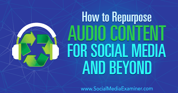 How to Repurpose Audio Content for Social Media and Beyond by Jen Lehner on Social Media Examiner.