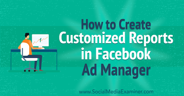 How to create customized reports in Charlie Lawrance's Facebook Ads Manager on Social Media Examiner.