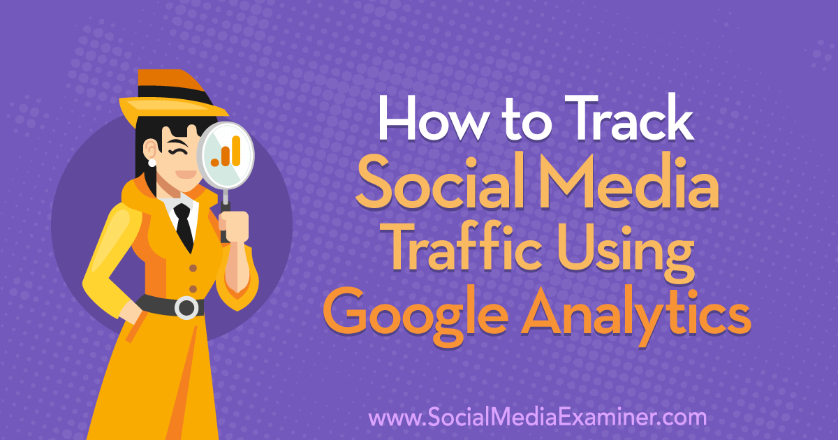 How to Track Social Media Traffic Using Google Analytics