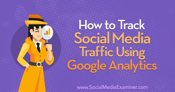 How to Track Social Media Traffic Using Google Analytics by Chris Mercer on Social Media Examiner.