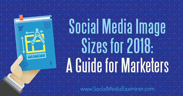 Social Media Image Sizes for 2018: A Guide for Marketers by Emily Lydon on Social Media Examiner.