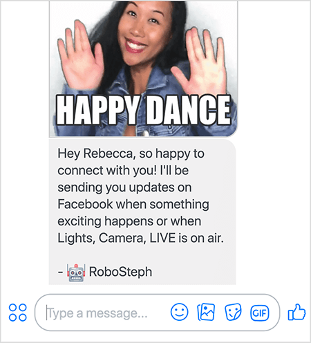 "This is a screenshot of RoboSteph, Stephanie Liu's Messenger bot. At the top is a GIF of Stephanie dancing. Stephanie is an Asian woman. Her black hair falls below her shoulders, and she's wearing makeup and a denim jacket. She's smiling with her hands in the air, palms facing outward. White text at the bottom of the GIF says ""Happy Dance"". Below the GIF, RoboSteph sent the following message to the user: ""Hey Rebecca, so happy to connect with you! I'll be sending you updates on Facebook when something exciting happens or when Lights, Camera, LIVE is on air. - RoboSteph"". Below this image is a place to type a response in Facebook Messenger."