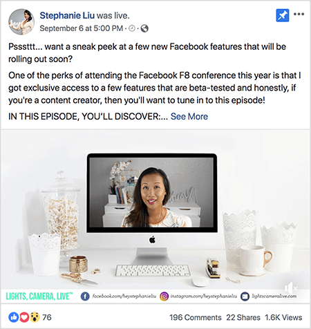 "This is a screenshot of a Facebook Live video post on Stephanie Liu's Facebook page. The text above the video says ""Psssttt... want a sneak peek at a few new Facebook features that will be rolling out soon? One of the perks of attending the Facebook F8 conference this year is that I got exclusive access to a few features that are beta-tested and honestly, if you're a content creator, then you'll want to tune in to this episode! IN THIS EPISODE, YOU'LL DISCOVER:"". Then a See More link appears. Below the text is the video opener screen. It shows a Mac desktop computer on a white desk against a white wall. Several white containers appear on either side of the computer, along with a white mouse and a stapler. On the Mac desktop screen, the video of Stephanie appears. She's an Asian woman with black hair that hangs below her shoulders. She's wearing makeup and a white shirt with a peach and black abstract pattern. The background for her live video is a gray room with a white desk. On the desk are books and a white orchid in a square white pot. A white neon sign that spells ""hey"" is also sitting on the desk, and it's turned off. Across the bottom of the video are a white bar with LIGHTS, CAMERA, LIVE in blue-green text, a Facebook icon with the URL to her Facebook page, an Instagram icon with the URL for her Instagram profile, and another icon with the URL for her website. The live video has 76 reactions, 196 comments, 22 shares, and 1.6K views."
