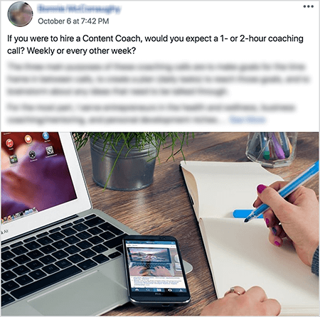 """This is a screenshot of a post to Dana Malstaff's Boss-Moms Facebook book. It's an example of a post where a member asks for help making a decision about their business. The post text says, """"If you were to hire a Content Coach, would you expect a 1- or 2-hour coaching call? Weekly or every other week?"""" The Facebook profile photo, member's name, and detailed text after the initial question are blurred to remove identifying details from the post. The post image shows a laptop with a smartphone. The hands of a white woman with red nail polish are poised to write on the blank page in a notebook."""