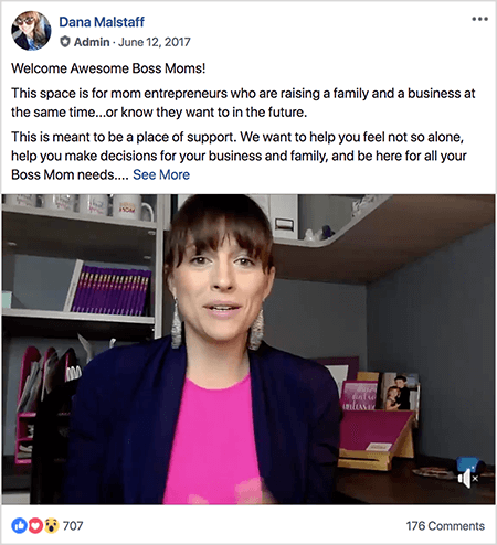 "This is a screenshot of a welcome video featuring Dana Malstaff. She pins this video as an announcement in her Facebook group. Dana is a white woman wearing a bright pink shirt, navy blazer, and silver chandelier earrings. Her hair is dark brown with bangs and is pulled back into a ponytail. She's sitting in an office with a bookcase and desk behind her. Above the video still is text that introduces the video. The first line says ""Welcome Awesome Boss Moms!"". The second line says ""This space is for mom entrepreneurs who are raising a family and a business at the same time . . . or know they want to in the future."" The third line says ""This is meant to be a place of support. We want to help you feel not so alone, help you make decisions for your business and family, and be here for all your Boss Mom needs. . . "" and then a See More link appears. The video has 707 reactions and 176 comments."