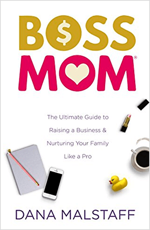 This is a screenshot of the book cover for Boss Mom: The Ultimate Guide to Raising a Business & Nurturing Your Family Like a Pro by Dana Malstaff. The words in the title appear in yellow and pink, respectively. A dollar sign appears inside the O in the word Boss. A heart appears inside the O in the word Mom. The cover has a white background, and a notepad, iPhone, rubber duckie, cup of coffee, and open tube of pink lipstick are arranged below the title and tagline.