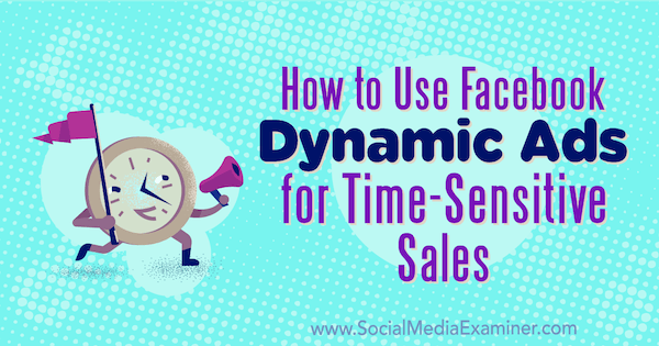 How to Use Facebook Dynamic Ads for Time-Sensitive Sales by Renata Ekine on Social Media Examiner.