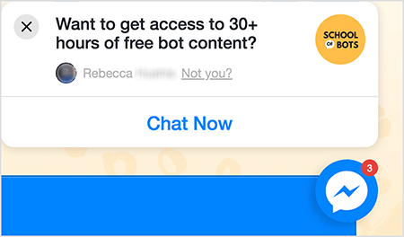 "This is a screenshot of a Messenger chat icon on the School of Bots website. In a white popup window on the site, black text says ""Want to get access to 30+ hours of free bot content?"" In the upper-right corner is the School of Bots logo. It's a yellow circle with ""School of Bots"" in black text. The word ""of"" appears in a small white speech bubble. Below the question about free content is someone's Facebook profile photo, which is blurred out, and the text ""Rebecca Not you?"" The text ""Not you?"" is linked. Across the bottom of the popup window is a white button with blue text that says ""Chat Now"". To the lower left is a Messenger chat icon. Natasha Takahashi says chat icons are one way marketers can capture website visitors and continue driving them to your website."